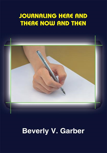 JOURNALING HERE AND THERE NOW AND THEN By: Beverly V. Garber