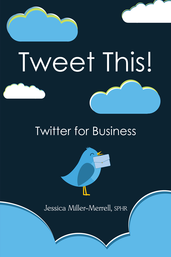 Tweet This!: Twitter for Business By: Jessica Miller-Merrell, SPHR