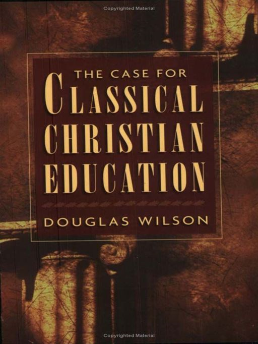 The Case for Classical Christian Education By: Douglas Wilson
