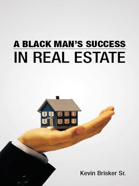A BLACK MANS SUCCESS IN REAL ESTATE By: KEVIN BRISKER SR.
