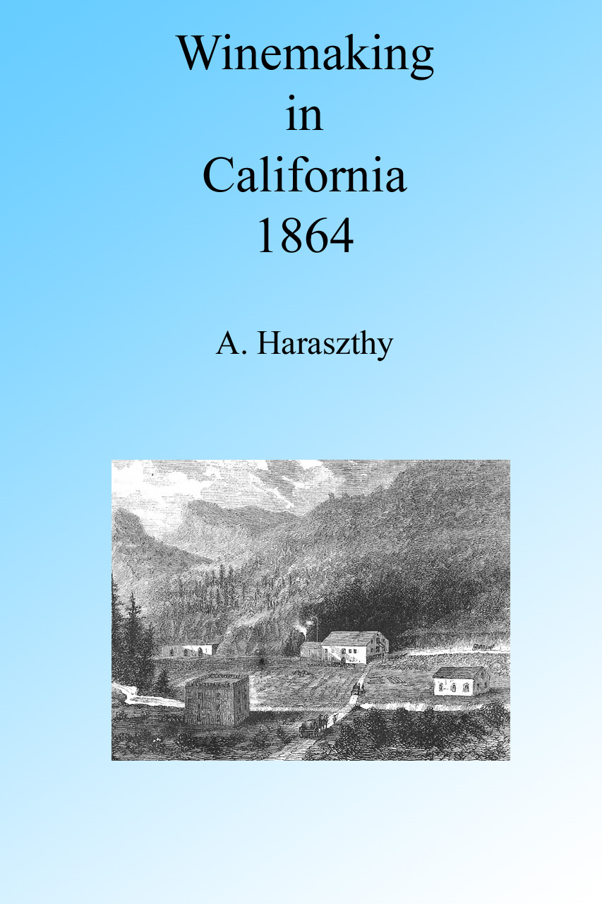 Winemaking in California in the 1860's, Illustrated. By: A. Haraszthy
