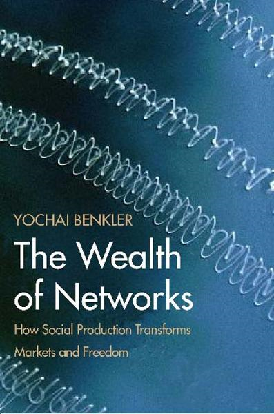 The Wealth of Networks: How Social Production Transforms Markets and Freedom By: Yochai Benkler