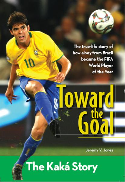 Toward the Goal: The Kaka Story By: Jeremy V.   Jones
