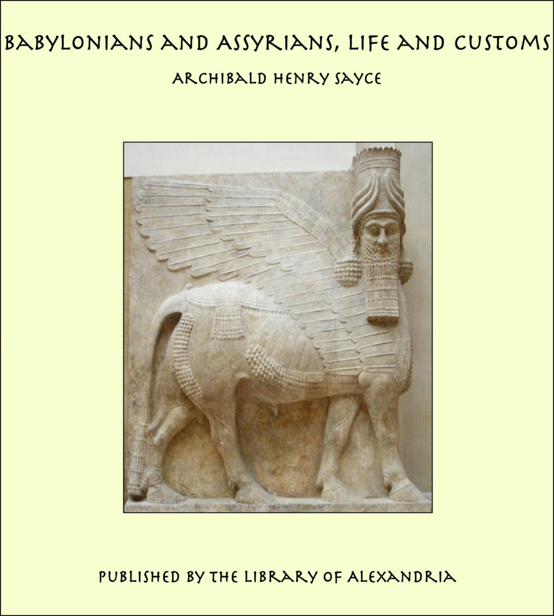 Archibald Henry Sayce - Babylonians and Assyrians, Life and Customs