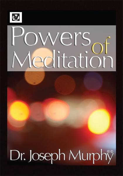 Powers of Meditation By: Dr. Joseph Murphy
