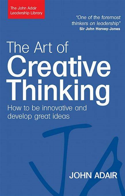 The Art of Creative Thinking: How to Be Innovative and Develop Great Ideas