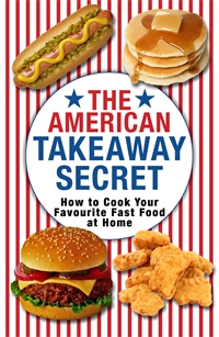 The American Takeaway Secret How to Cook Your Favourite American Fast Food at Home