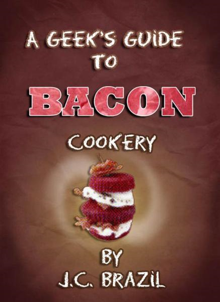 A Geek's Guide to Bacon Cookery: A Cookbook for Bacon Lovers By: J.C. Brazil
