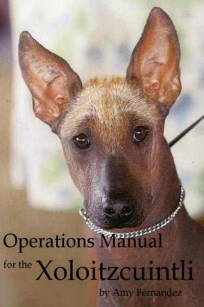 Operations Manual for the Xoloitzcuintli (2012 Edition) By: Amy Fernandez