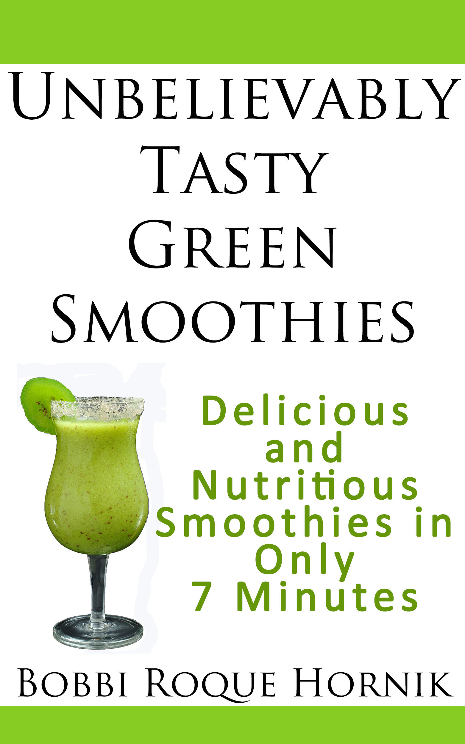 Unbelievably Tasty Green Smoothies: Delicious and Nutritious Smoothies in Only 7 Minutes