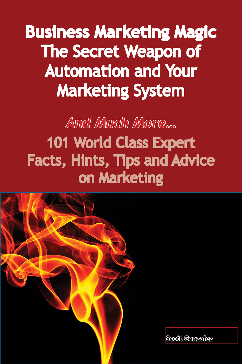 Business Marketing Magic - The Secret Weapon of Automation and Your Marketing System - And Much More - 101 World Class Expert Facts, Hints, Tips and Advice on Marketing By: Scott Gonzalez
