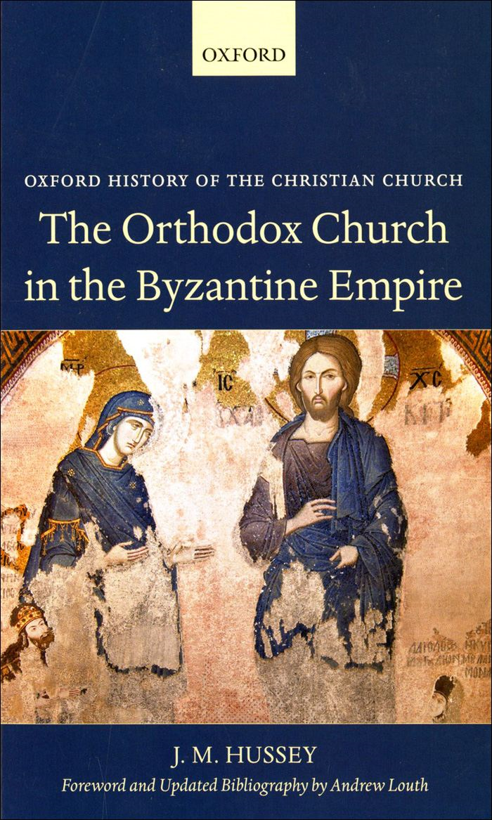 The Orthodox Church in the Byzantine Empire By: J. M. Hussey ; Andrew Louth