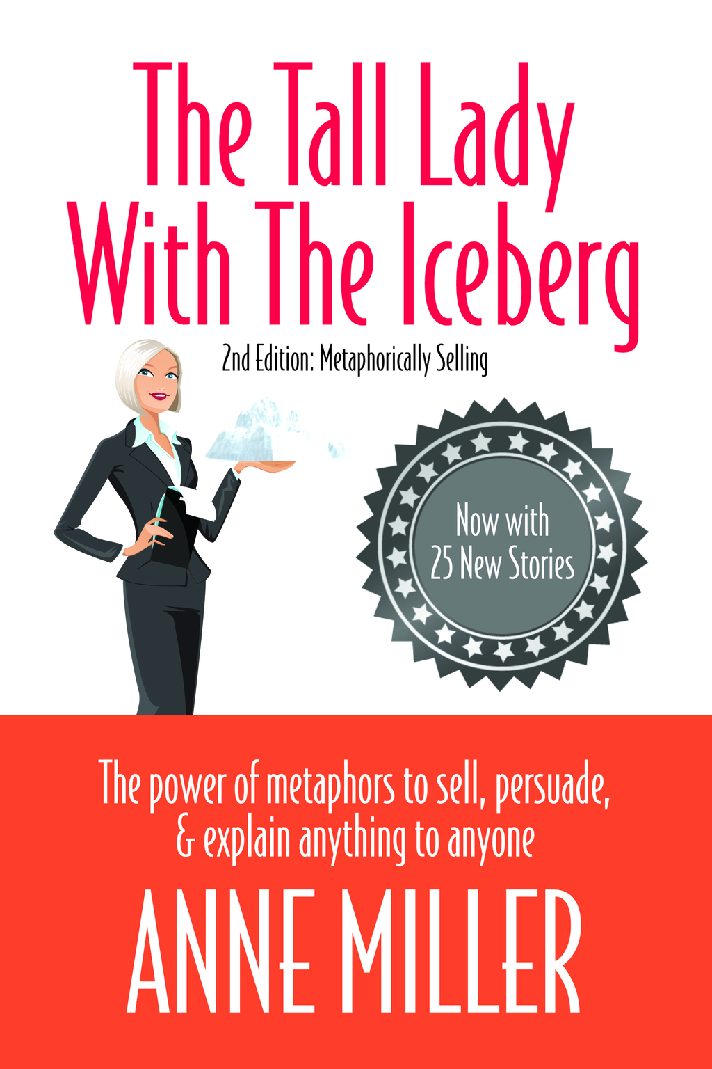 The Tall Lady With the Iceberg: The Power of Metaphor to Sell, Persuade & Explain Anything to Anyone By: Anne Miller