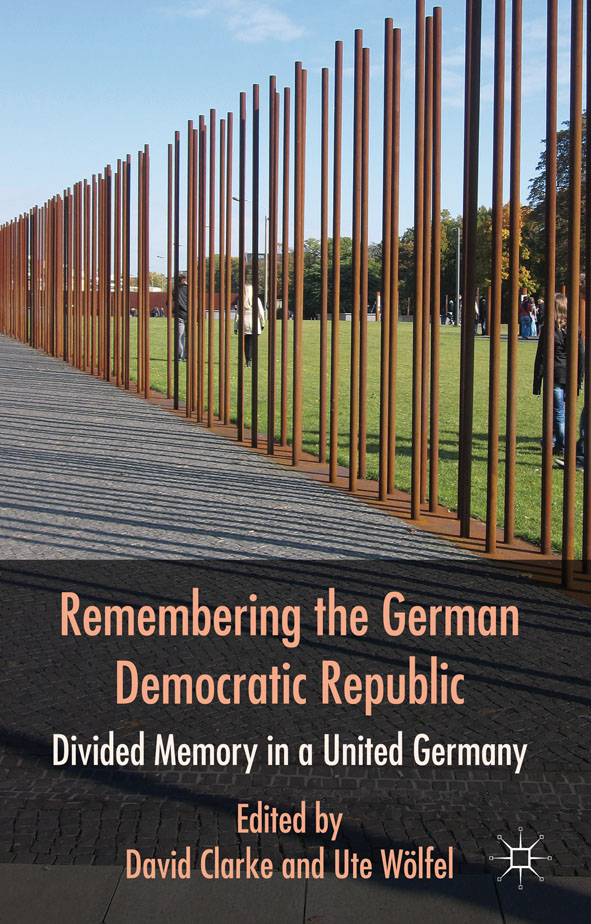 Remembering the German Democratic Republic Divided Memory in a United Germany