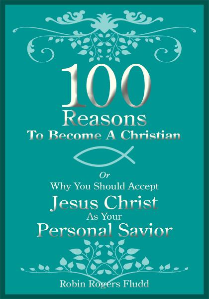 100 Reasons To Become A Christian By: Robin Rogers Fludd