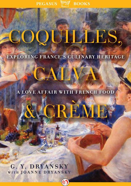 Coquilles, Calva, and Crème: Exploring France's Culinary Heritage: A Love Affair with French Food By: Gerry Dryansky,Joanne Dryansky