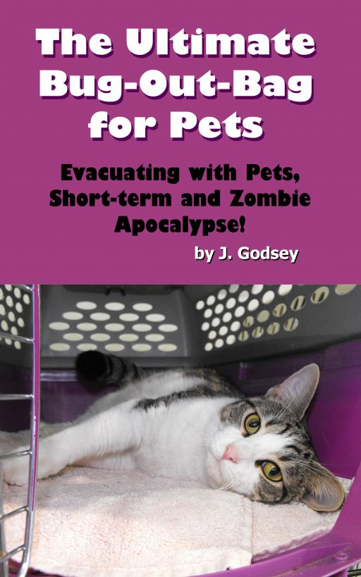 The Ultimate Bug Out Bag for Pets Evacuating with Pets, Short-term and Zombie Apocalypse! By: J. Godsey