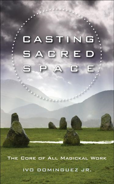 Casting Sacred Space: The Core of All Magickal Work  By: Ivo Dominguez