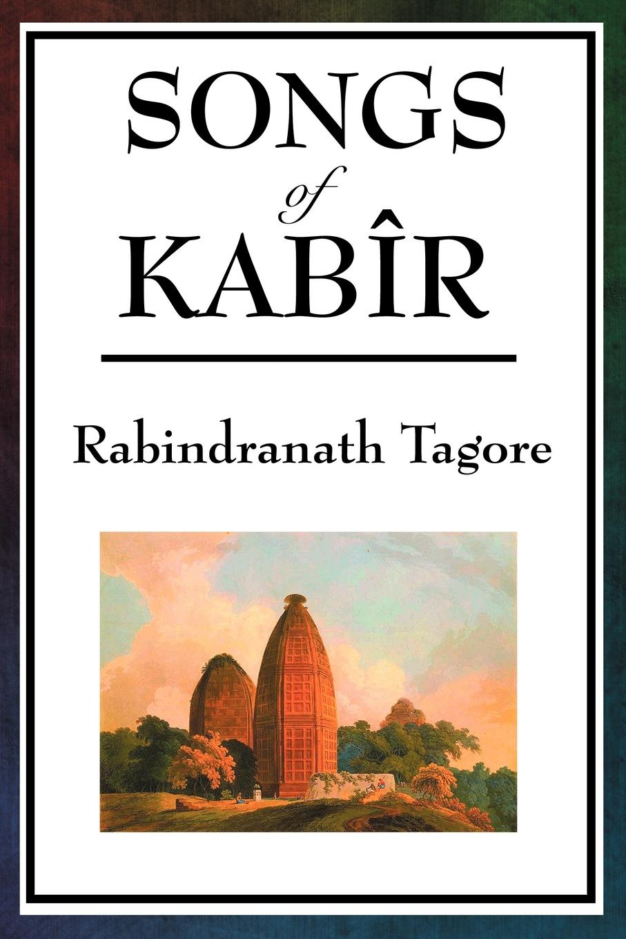Songs of Kabir By: Rabindranath Tagore