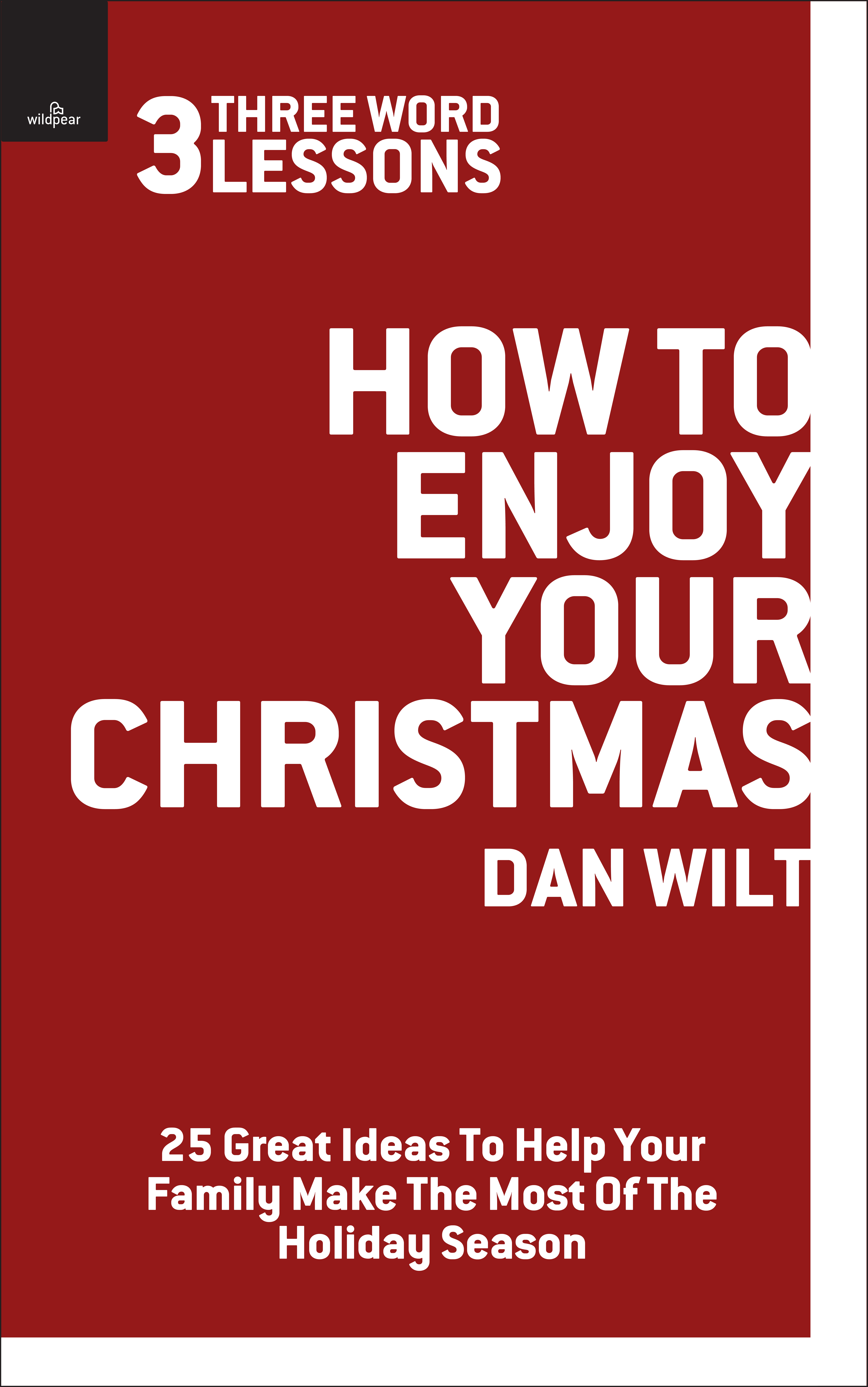 How To Enjoy Your Christmas (3 Word Lessons): 25 Great Ideas To Help Your Family Make The Most Of The Holiday Season By: Dan Wilt