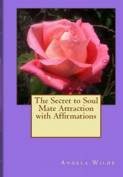 The Secret to Soul Mate Attraction with Affirmations By: Angela Wilde