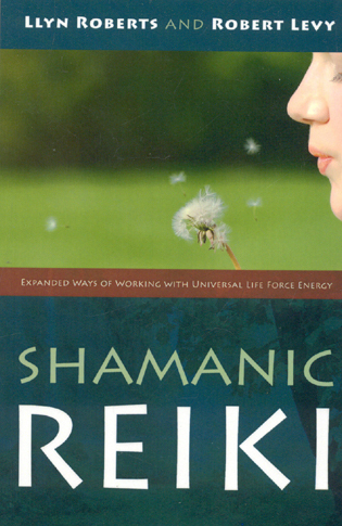 Shamanic Reiki: Expanded Ways Of Working By: Llyn Roberts