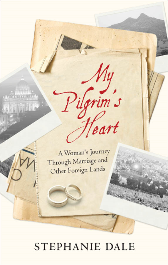 My Pilgrim's Heart: A Woman's Journey Through Marriage And Other Foreign Lands By: Stephanie Dale