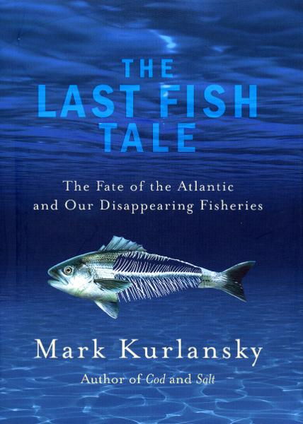 The Last Fish Tale The Fate of the Atlantic and our Disappearing Fisheries