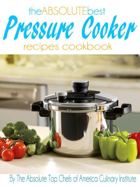 The Absolute Best Pressure Cooker Recipes Cookbook By: The Absolute Top Chefs of America Culinary Institute