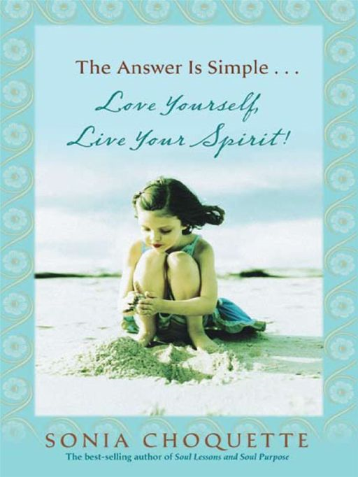 The Answer Is Simple...Love Yourself Live Your Spirit! By: Sonia Choquette