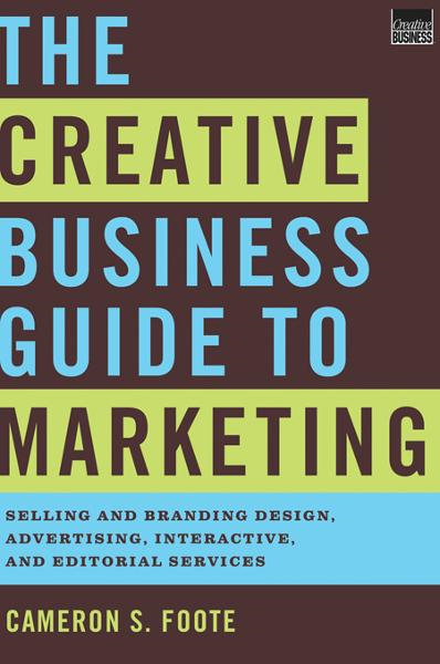 The Creative Business Guide to Marketing: Selling and Branding Design, Advertising, Interactive, and Editorial Services By: Cameron S. Foote
