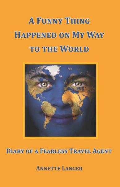 A Funny Thing Happened on My Way to the World: Diary of a Fearless Travel Agent By: Annette Langer