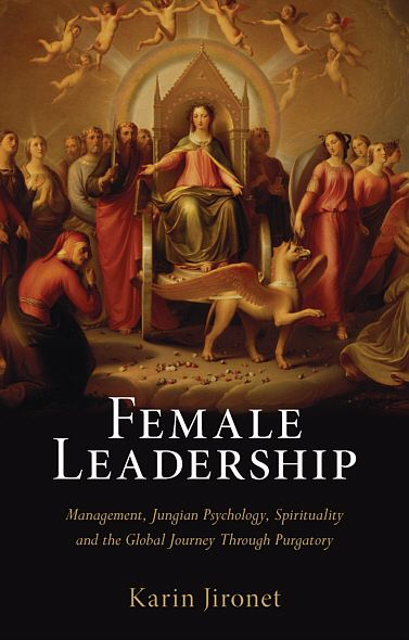 Female Leadership: Management, Jungian Psychology, Spirituality and the Global Journey Through Purgatory By: Karin Jironet