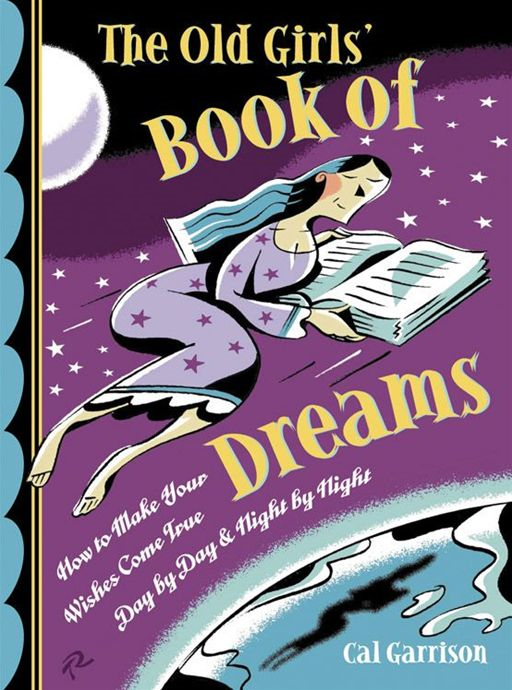 The Old Girl's Book Of Dreams: How To Make Your Wishes Come True Day By Day And Night By Night By: Cal Garrison
