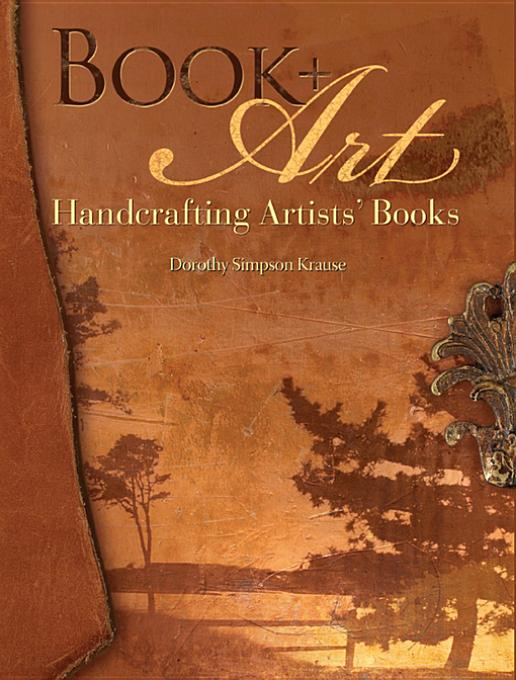 Book + Art: Handcrafting Artists' Books By: Krause, Dorothy Simpson