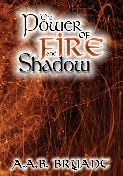 The Power of Fire and Shadow By: A.A.B. Bryant