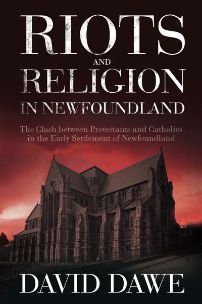 Riots and Religion in Newfoundland: The Clash between Protestants and Catholics in the Early Settlement of Newfoundland