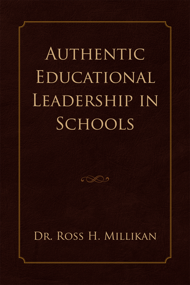 Authentic Educational Leadership  in Schools By: Dr. Ross H. Millikan