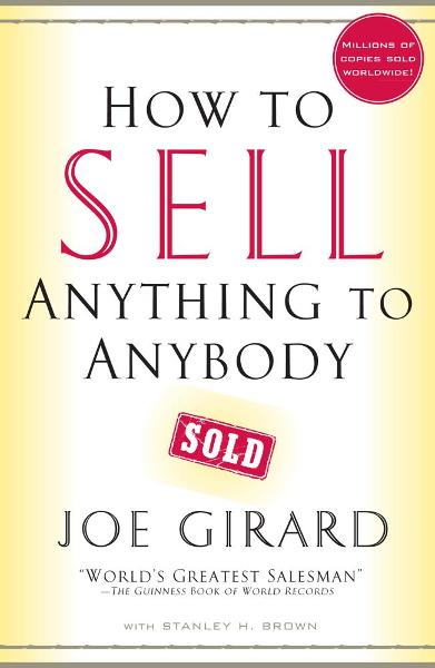How to Sell Anything to Anybody By: Joe Girard,Stanley H. Brown