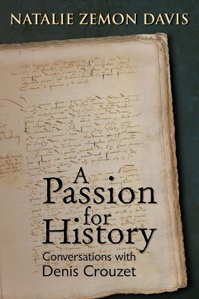 A Passion for History: Natalie Zemon Davis, Conversations with Denis Crouzett