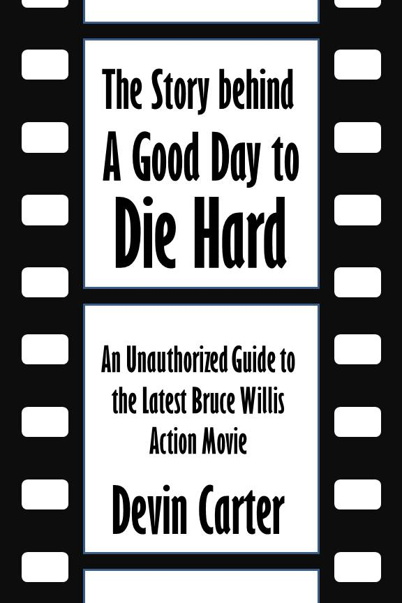 The Story behind A Good Day to Die Hard: An Unauthorized Guide to the Latest Bruce Willis Action Movie [Article]