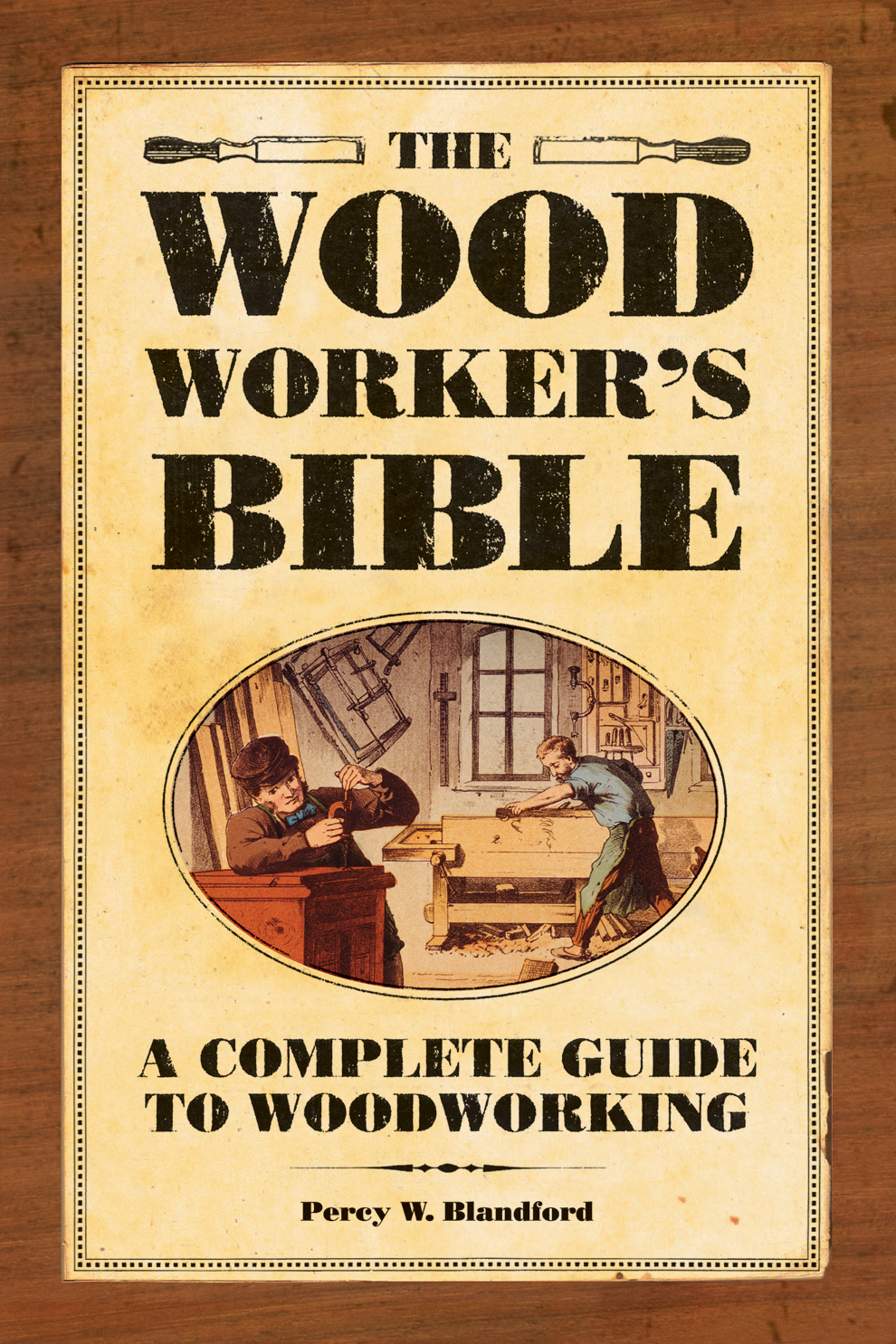 The Woodworker's Bible A Complete Guide to Woodworking