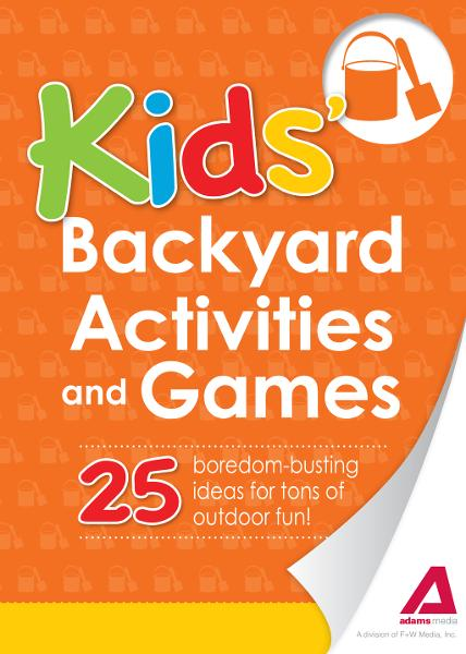 Kids' Backyard Activities and Games: 25 boredom-busting ideas for tons of outdoor fun! By: Editors of Adams Media