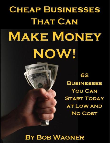 Cheap Businesses That Can Make Money Now! By: Bob Wagner