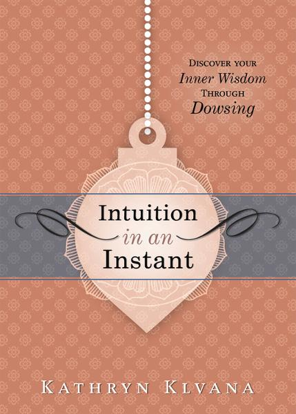 Intuition in an Instant: Discover your Inner Wisdom Through Dowsing By: Kathryn Klvana