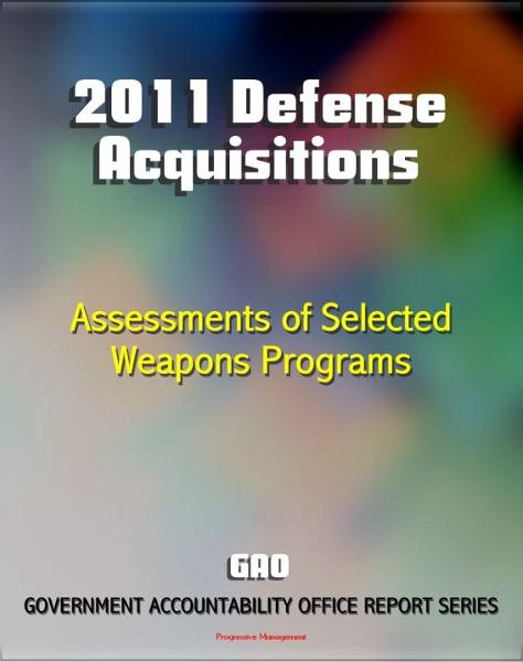 2011 Defense Acquisitions: Assessments of Selected Weapon Programs by the GAO - Army, Navy, Air Force Weapons Systems including UAS, Missiles, Ships, F-35, Carriers, NPOESS, Osprey