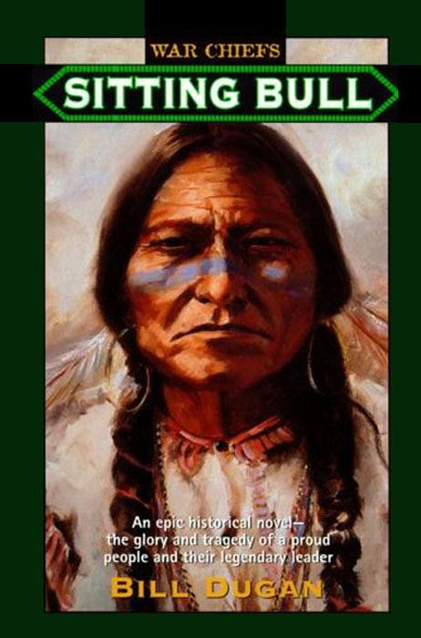 Sitting Bull: An Epic Historical novel- the Glory and Tragedy of a Proud People and their Legendary Leader By: Bill Dugan
