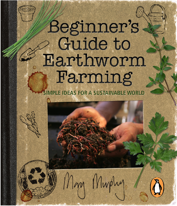 Beginner's Guide to Earthworm Farming By: Mary Murphy