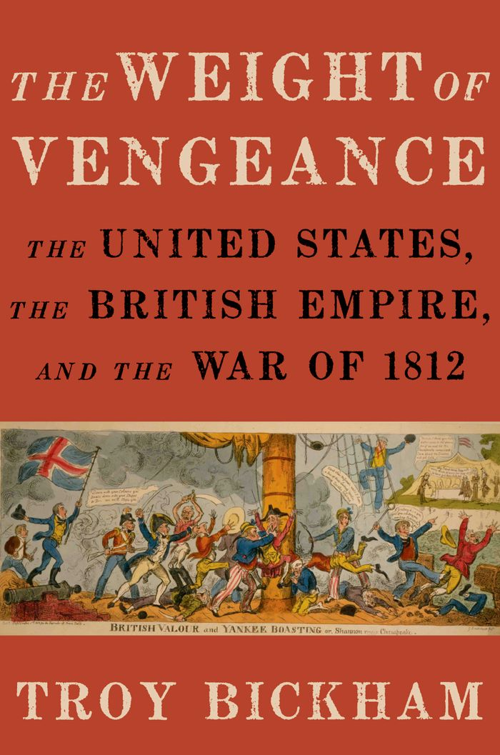 The Weight of Vengeance:The United States, the British Empire, and the War of 1812  By: Troy Bickham