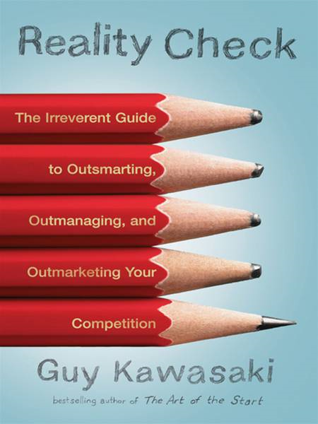 Reality Check: The Irreverent Guide to Outsmarting, Outmanaging, and Outmarketing Your Competition By: Guy Kawasaki